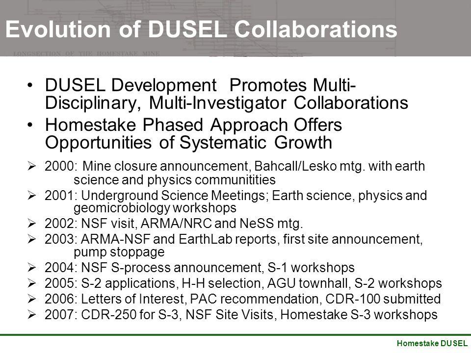 Homestake DUSEL Evolution of DUSEL Collaborations DUSEL Development Promotes Multi- Disciplinary, Multi-Investigator Collaborations Homestake Phased A
