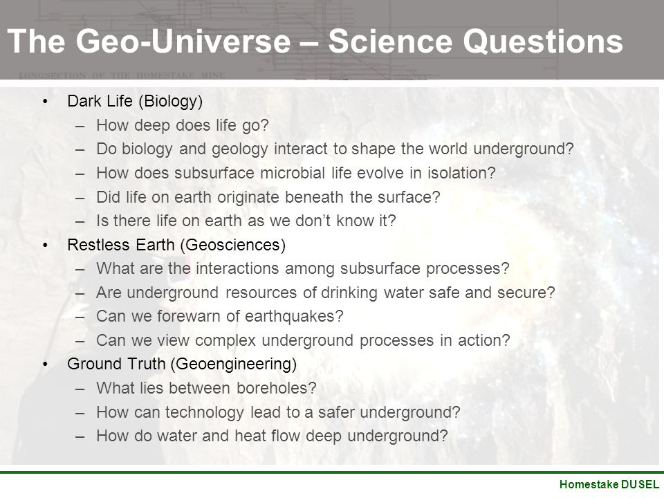 Homestake DUSEL The Geo-Universe – Science Questions Dark Life (Biology) –How deep does life go? –Do biology and geology interact to shape the world u