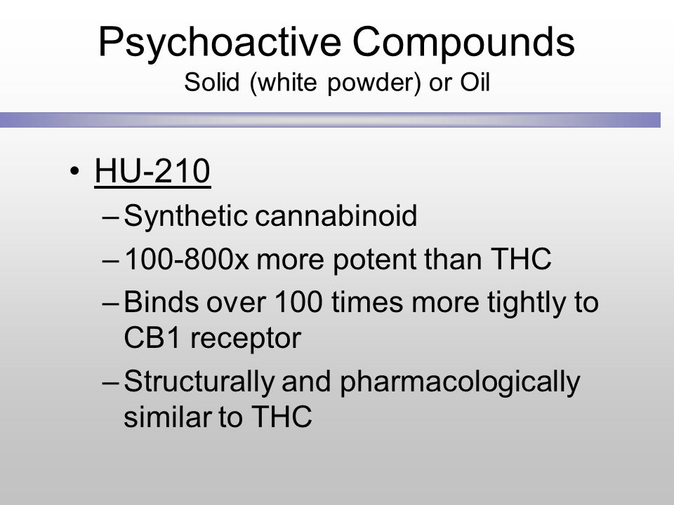 Psychoactive Compounds Solid (white powder) or Oil HU-210 –Synthetic cannabinoid –100-800x more potent than THC –Binds over 100 times more tightly to CB1 receptor –Structurally and pharmacologically similar to THC
