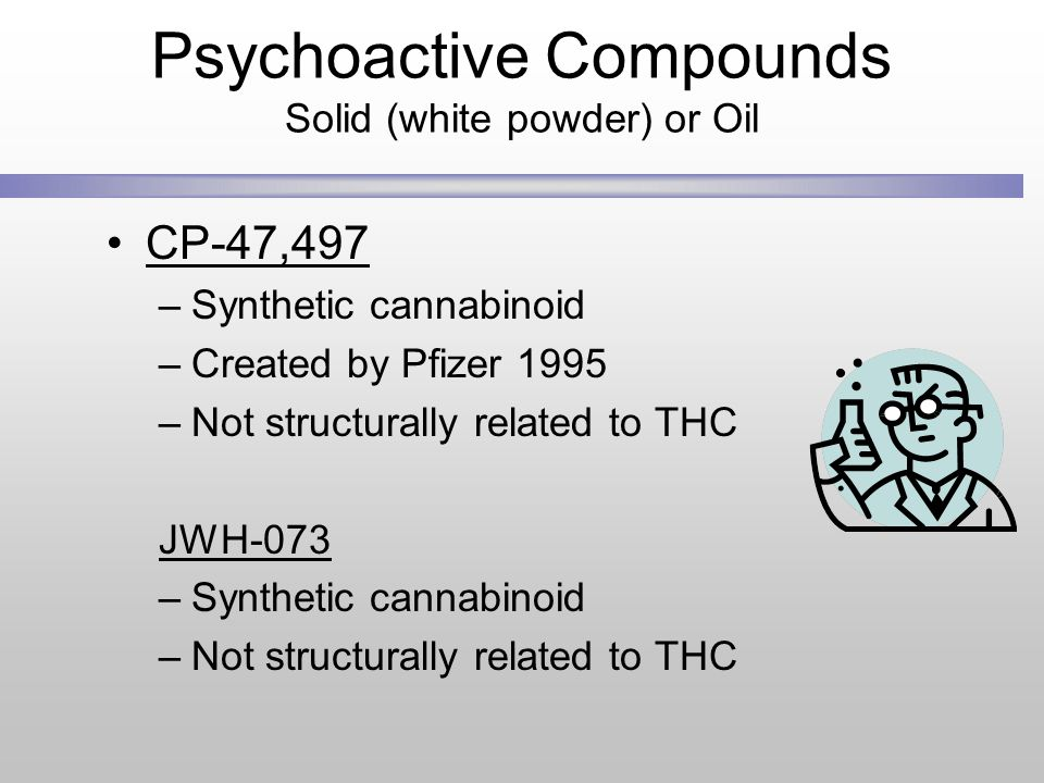Psychoactive Compounds Solid (white powder) or Oil CP-47,497 –Synthetic cannabinoid –Created by Pfizer 1995 –Not structurally related to THC JWH-073 –Synthetic cannabinoid –Not structurally related to THC