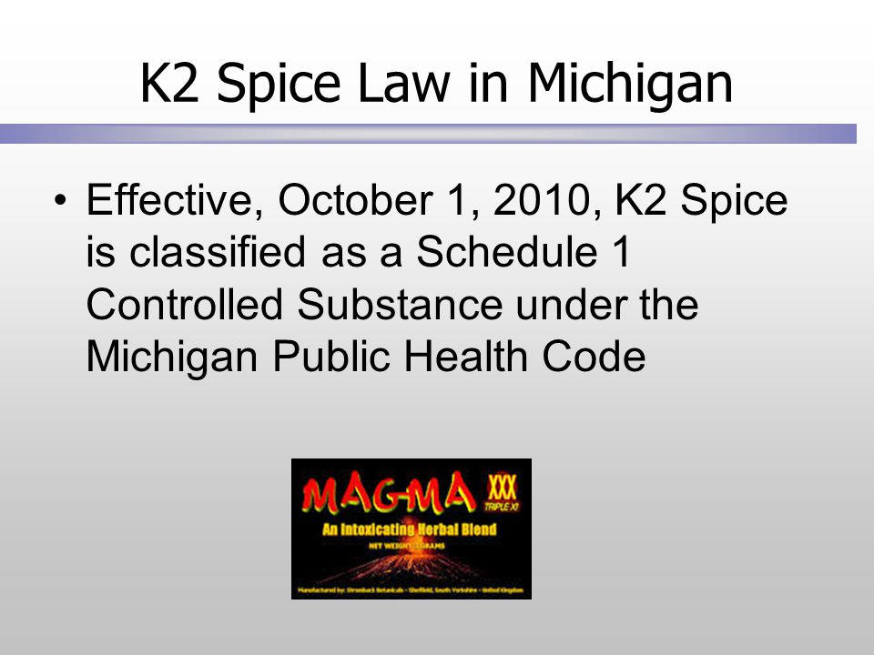 K2 Spice Law in Michigan Effective, October 1, 2010, K2 Spice is classified as a Schedule 1 Controlled Substance under the Michigan Public Health Code