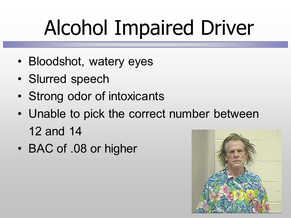 Alcohol Impaired Driver Bloodshot, watery eyes Slurred speech Strong odor of intoxicants Unable to pick the correct number between 12 and 14 BAC of.08