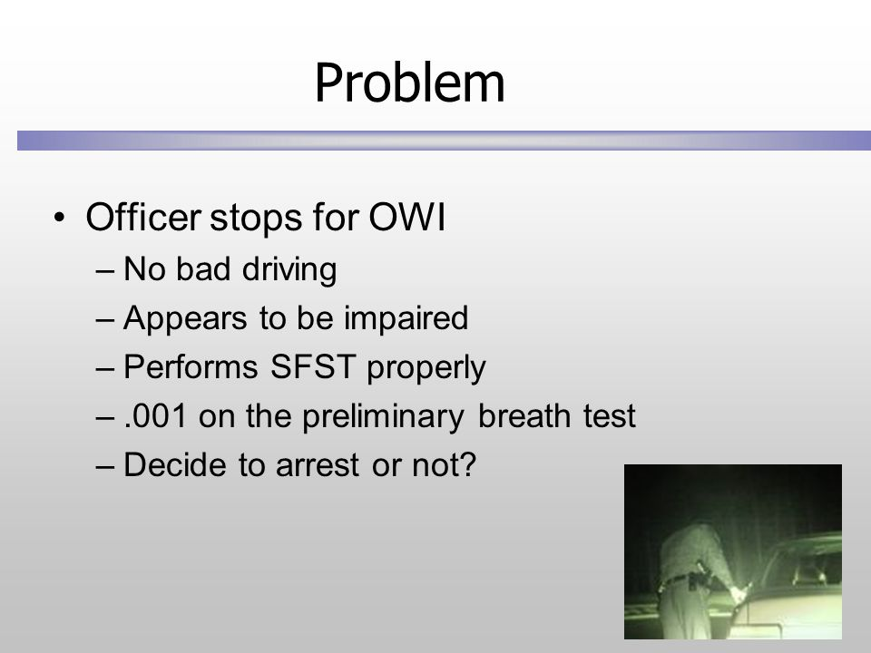 Problem Officer stops for OWI –No bad driving –Appears to be impaired –Performs SFST properly –.001 on the preliminary breath test –Decide to arrest or not?