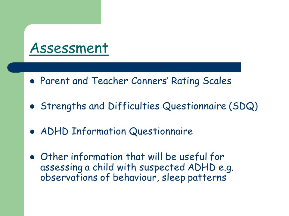 Assessment Parent and Teacher Conners' Rating Scales Strengths and Difficulties Questionnaire (SDQ) ADHD Information Questionnaire Other information that will be useful for assessing a child with suspected ADHD e.g.