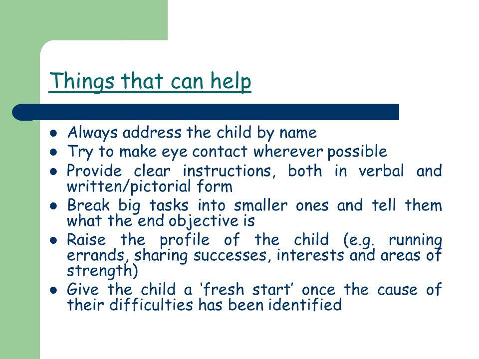 Things that can help Always address the child by name Try to make eye contact wherever possible Provide clear instructions, both in verbal and written/pictorial form Break big tasks into smaller ones and tell them what the end objective is Raise the profile of the child (e.g.
