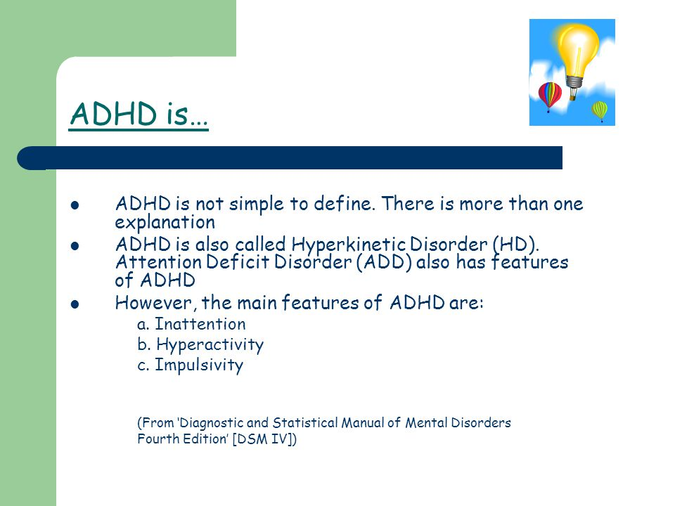 ADHD is… ADHD is not simple to define. There is more than one explanation ADHD is also called Hyperkinetic Disorder (HD). Attention Deficit Disorder (