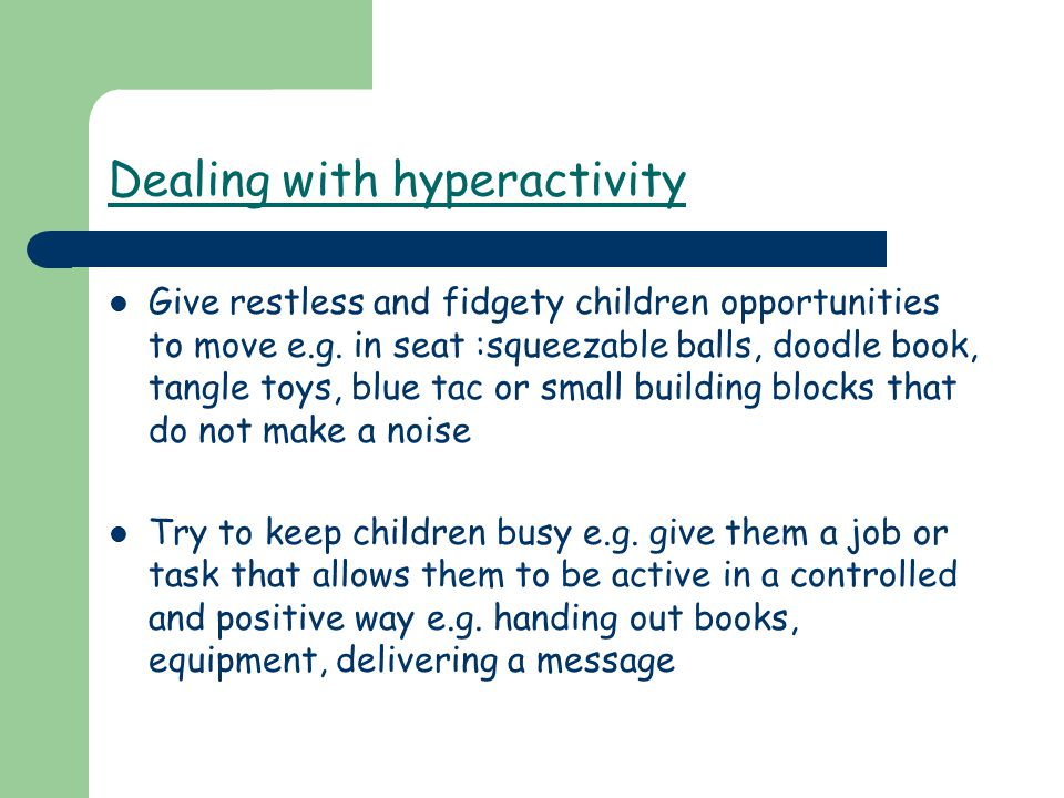 Dealing with hyperactivity Give restless and fidgety children opportunities to move e.g. in seat :squeezable balls, doodle book, tangle toys, blue tac