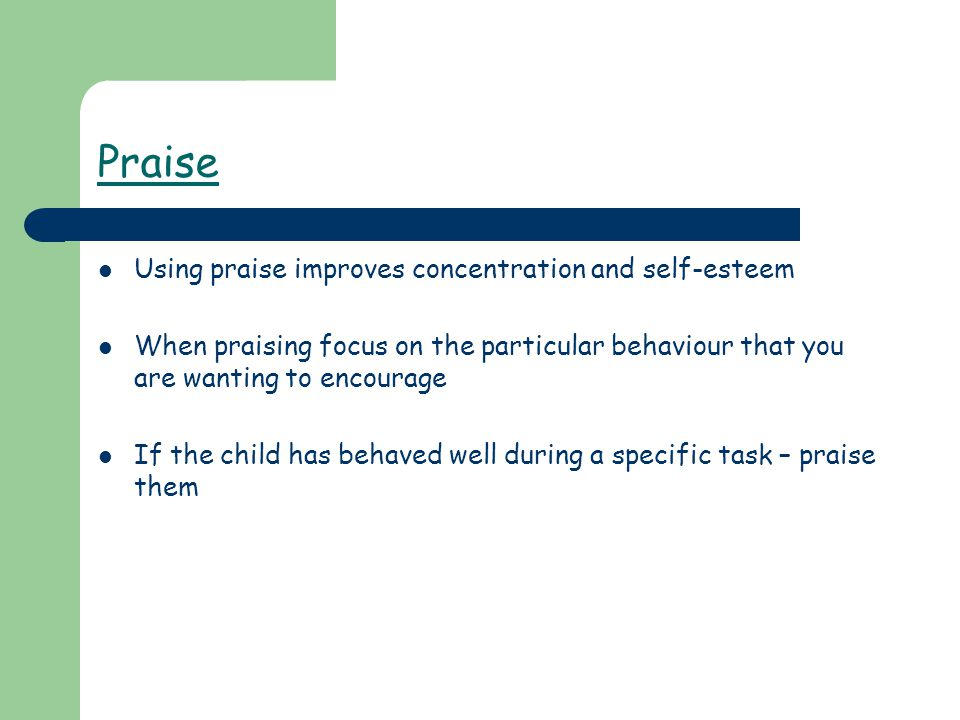 Praise Using praise improves concentration and self-esteem When praising focus on the particular behaviour that you are wanting to encourage If the child has behaved well during a specific task – praise them