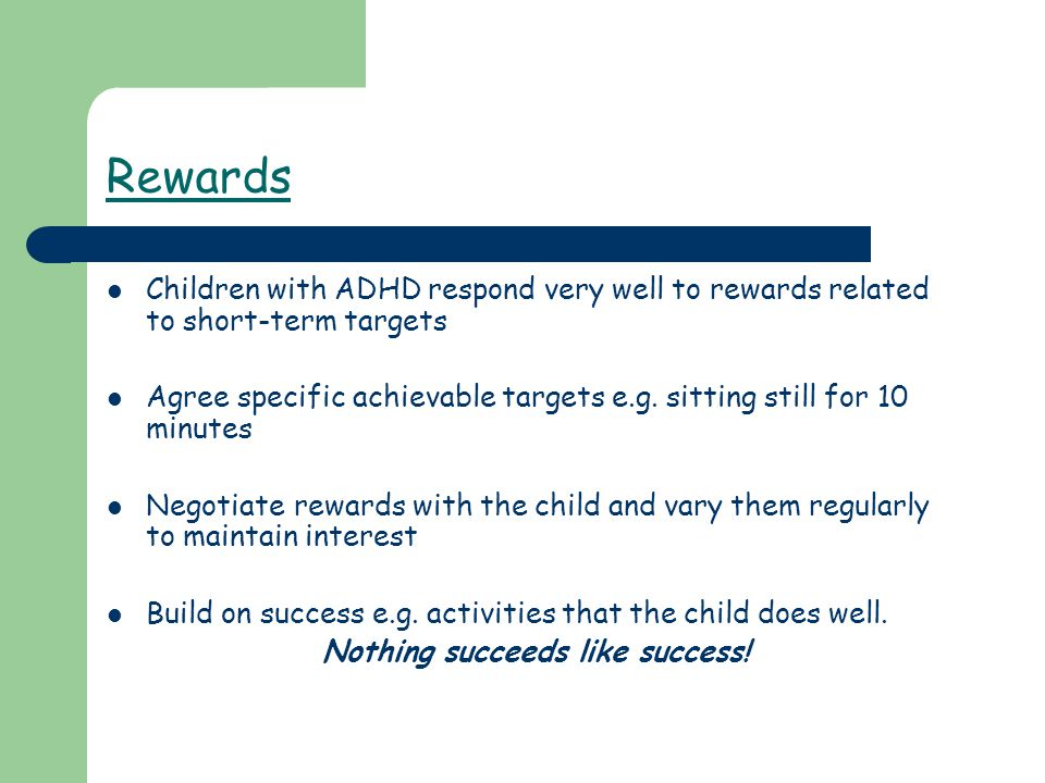 Rewards Children with ADHD respond very well to rewards related to short-term targets Agree specific achievable targets e.g. sitting still for 10 minu