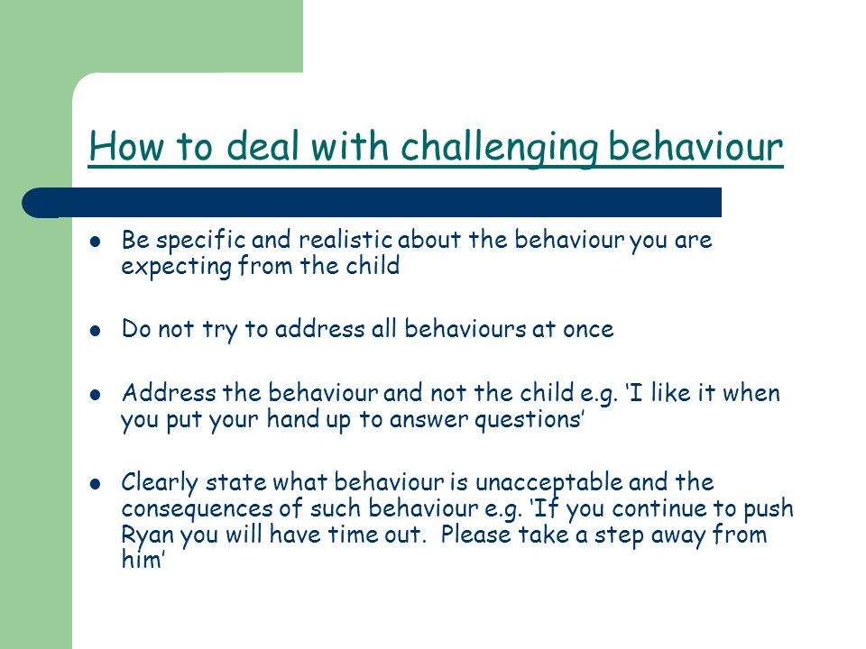 How to deal with challenging behaviour Be specific and realistic about the behaviour you are expecting from the child Do not try to address all behaviours at once Address the behaviour and not the child e.g.