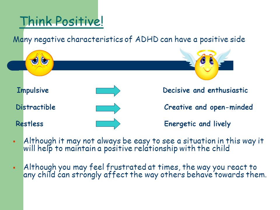 Think Positive! Many negative characteristics of ADHD can have a positive side Impulsive Decisive and enthusiastic Distractible Creative and open-mind
