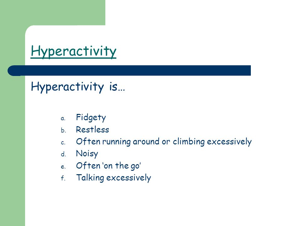 Hyperactivity Hyperactivity is… a. Fidgety b. Restless c. Often running around or climbing excessively d. Noisy e. Often 'on the go' f. Talking excess