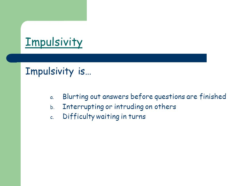 Impulsivity Impulsivity is… a. Blurting out answers before questions are finished b. Interrupting or intruding on others c. Difficulty waiting in turn