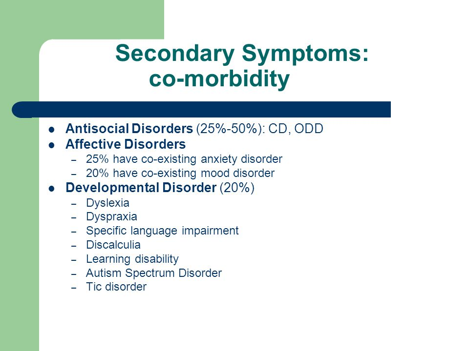 Outcomes and co-existing problems Long-term outcomes are poor Children with ADHD are 4 times more likely to have mental heath problems in later life if not treated Example of such mental health problems are: - conduct disorder - anxiety disorder - bi-polar disorder - depression (Barkley, 2002)