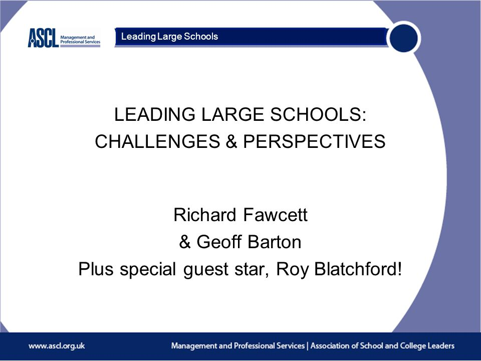 Course Title LEADING LARGE SCHOOLS: CHALLENGES & PERSPECTIVES Richard Fawcett & Geoff Barton Plus special guest star, Roy Blatchford.
