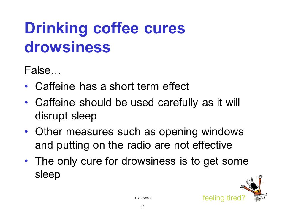 11/12/2003 17 Drinking coffee cures drowsiness False… Caffeine has a short term effect Caffeine should be used carefully as it will disrupt sleep Othe