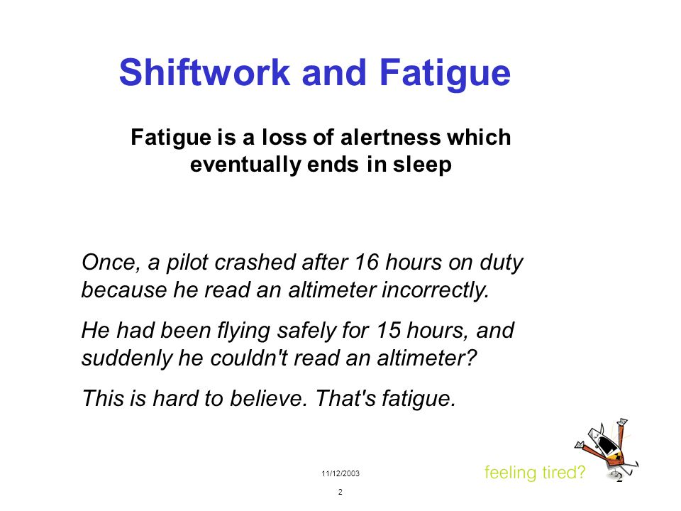 11/12/2003 2 2 Shiftwork and Fatigue Once, a pilot crashed after 16 hours on duty because he read an altimeter incorrectly. He had been flying safely