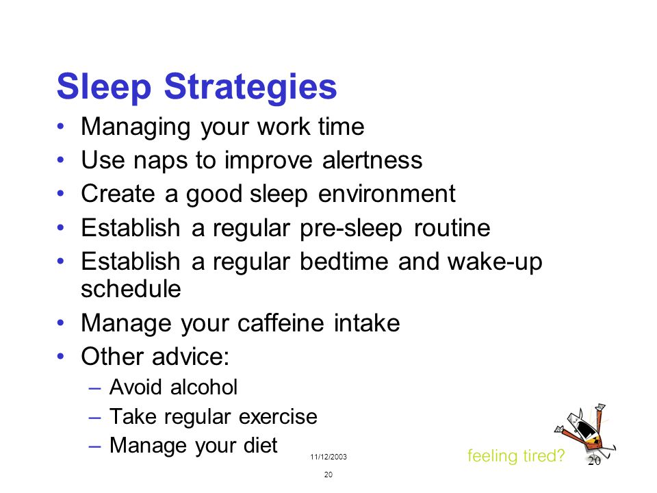 11/12/2003 20 Sleep Strategies Managing your work time Use naps to improve alertness Create a good sleep environment Establish a regular pre-sleep rou
