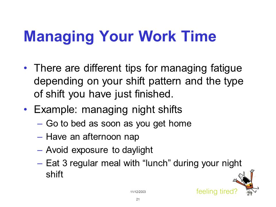 11/12/2003 21 Managing Your Work Time There are different tips for managing fatigue depending on your shift pattern and the type of shift you have jus