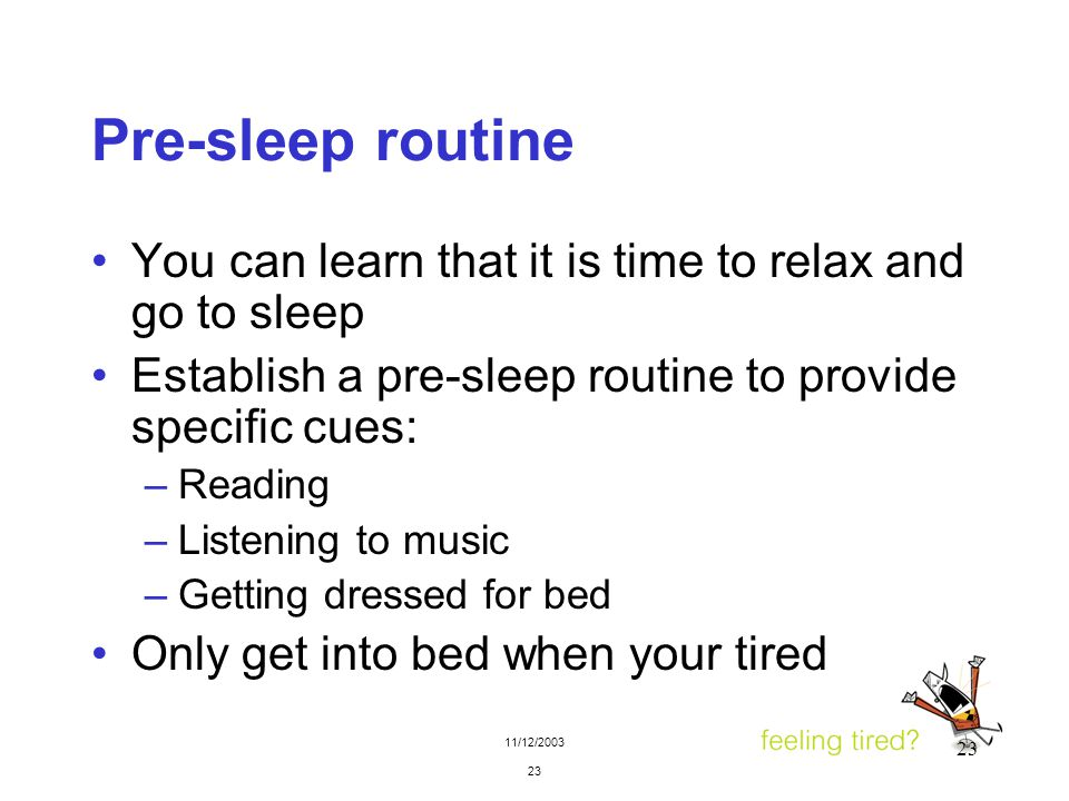 11/12/2003 23 Pre-sleep routine You can learn that it is time to relax and go to sleep Establish a pre-sleep routine to provide specific cues: –Readin