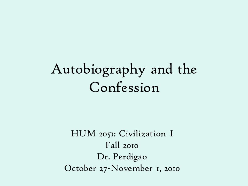 Autobiography and the Confession HUM 2051: Civilization I Fall 2010 Dr. Perdigao October 27-November 1, 2010