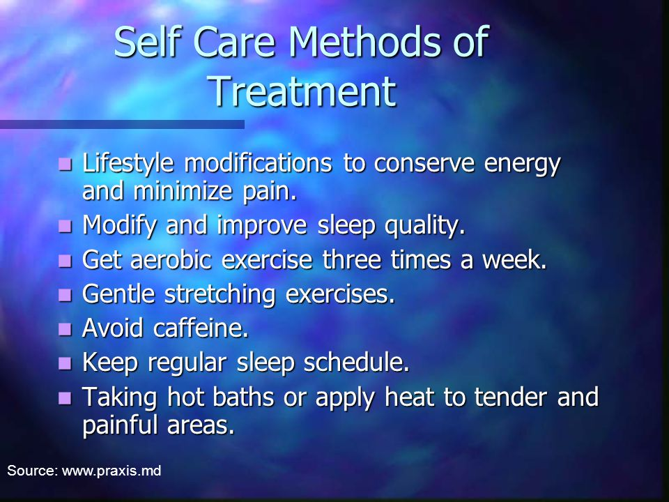 Self Care Methods of Treatment Lifestyle modifications to conserve energy and minimize pain.