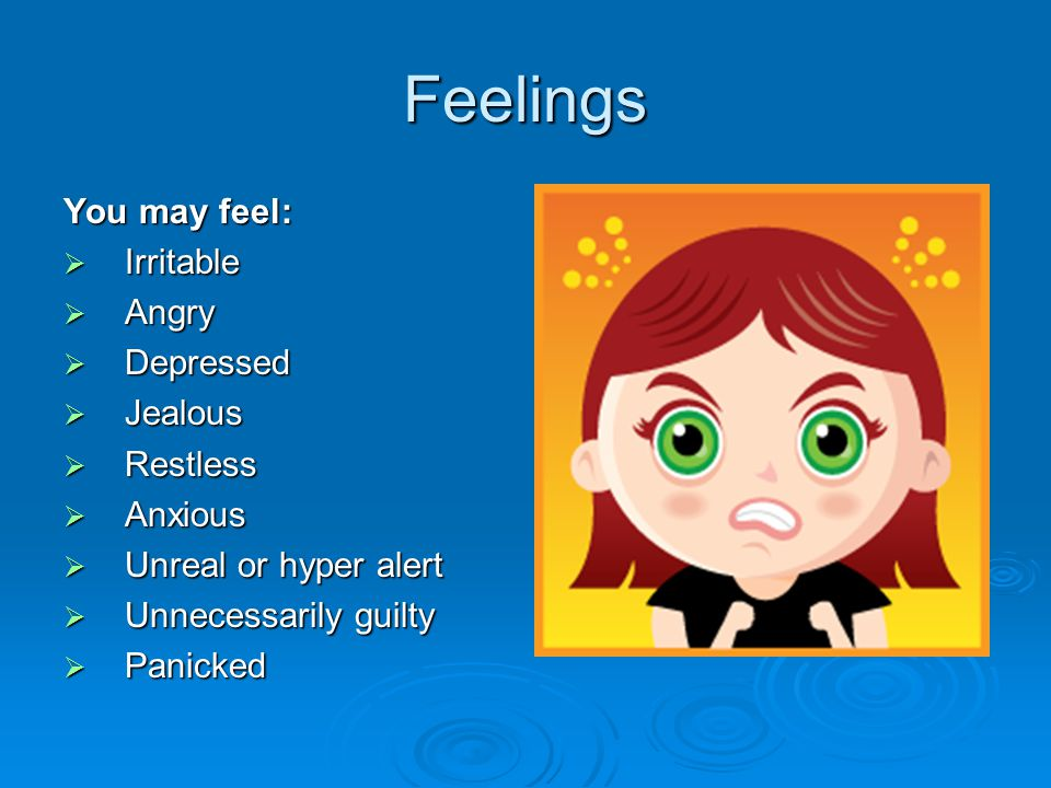 Feelings You may feel:  Irritable  Angry  Depressed  Jealous  Restless  Anxious  Unreal or hyper alert  Unnecessarily guilty  Panicked