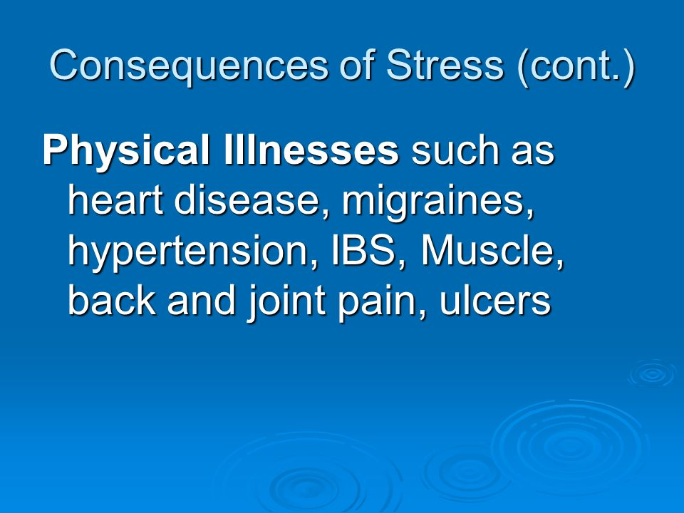 Consequences of Stress (cont.) Physical Illnesses such as heart disease, migraines, hypertension, IBS, Muscle, back and joint pain, ulcers