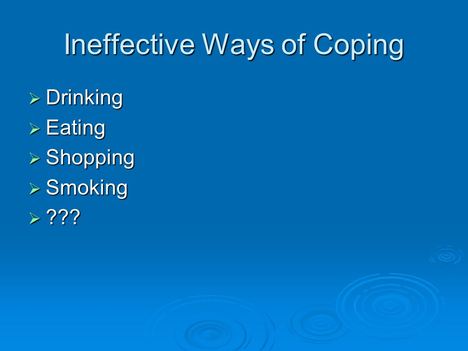 Ineffective Ways of Coping  Drinking  Eating  Shopping  Smoking 