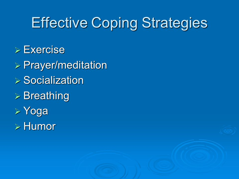 Effective Coping Strategies  Exercise  Prayer/meditation  Socialization  Breathing  Yoga  Humor