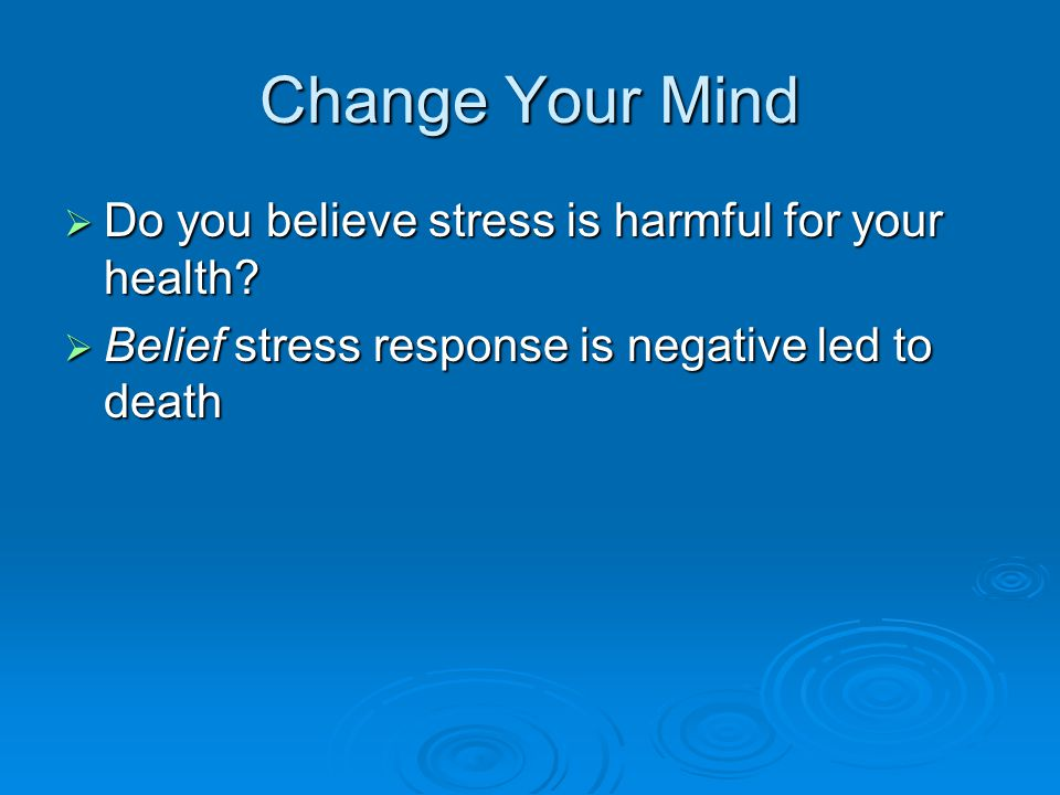 Change Your Mind  Do you believe stress is harmful for your health?  Belief stress response is negative led to death
