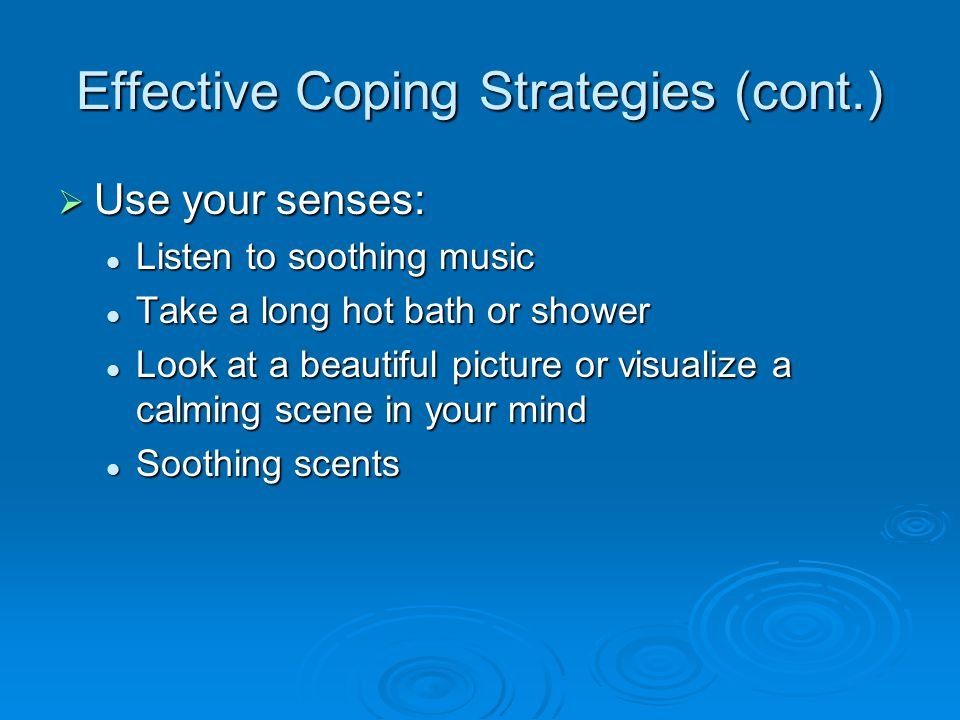 Effective Coping Strategies (cont.)  Use your senses: Listen to soothing music Listen to soothing music Take a long hot bath or shower Take a long hot bath or shower Look at a beautiful picture or visualize a calming scene in your mind Look at a beautiful picture or visualize a calming scene in your mind Soothing scents Soothing scents