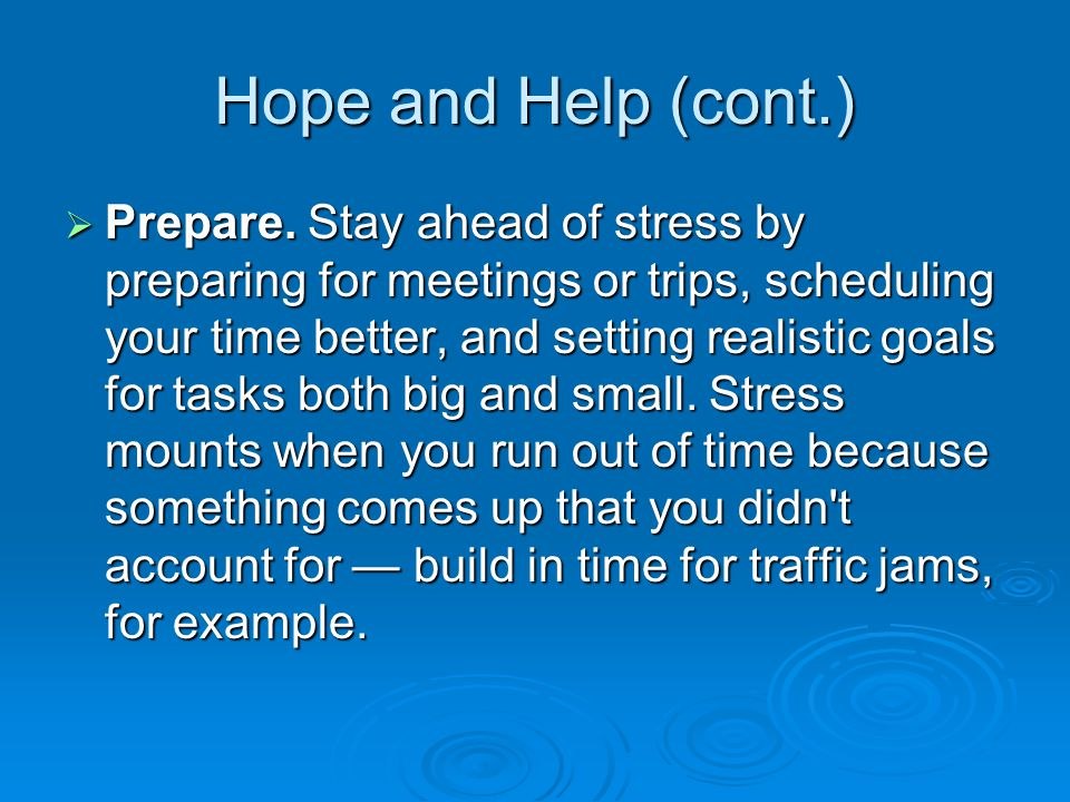 Hope and Help (cont.)  Prepare. Stay ahead of stress by preparing for meetings or trips, scheduling your time better, and setting realistic goals for