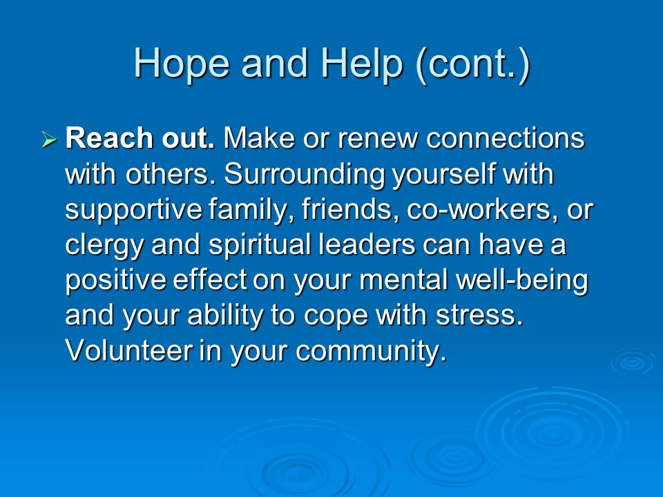 Hope and Help (cont.)  Reach out. Make or renew connections with others.