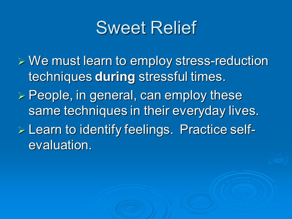 Sweet Relief  We must learn to employ stress-reduction techniques during stressful times.  People, in general, can employ these same techniques in t