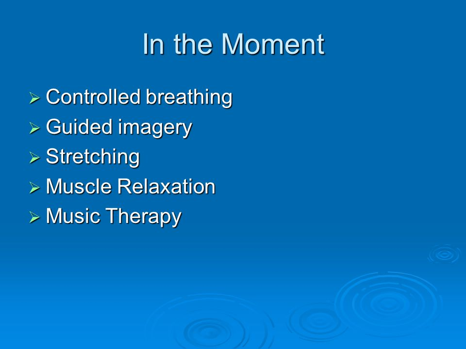 In the Moment  Controlled breathing  Guided imagery  Stretching  Muscle Relaxation  Music Therapy