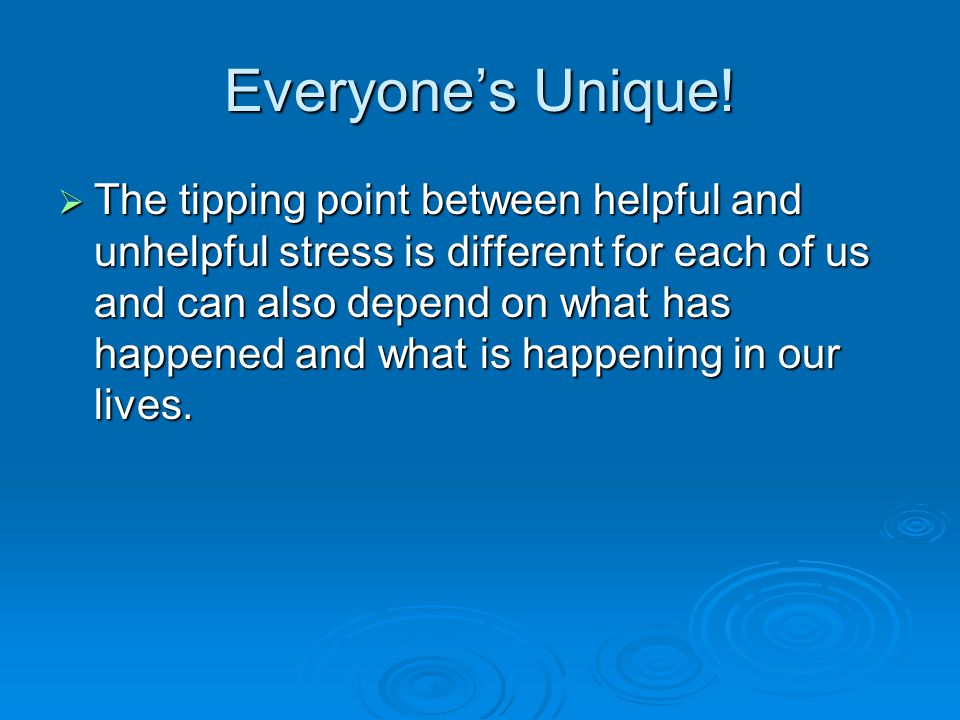 Everyone's Unique!  The tipping point between helpful and unhelpful stress is different for each of us and can also depend on what has happened and w