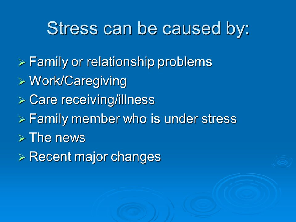 Stress can be caused by:  Family or relationship problems  Work/Caregiving  Care receiving/illness  Family member who is under stress  The news  Recent major changes