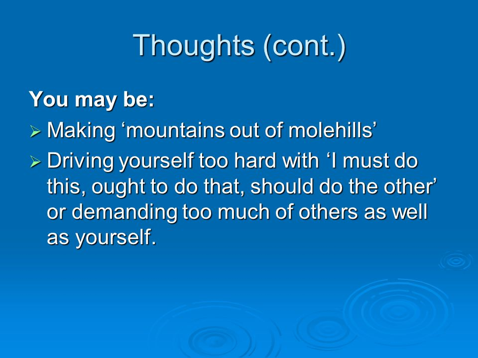 Thoughts (cont.) You may be:  Making 'mountains out of molehills'  Driving yourself too hard with 'I must do this, ought to do that, should do the o