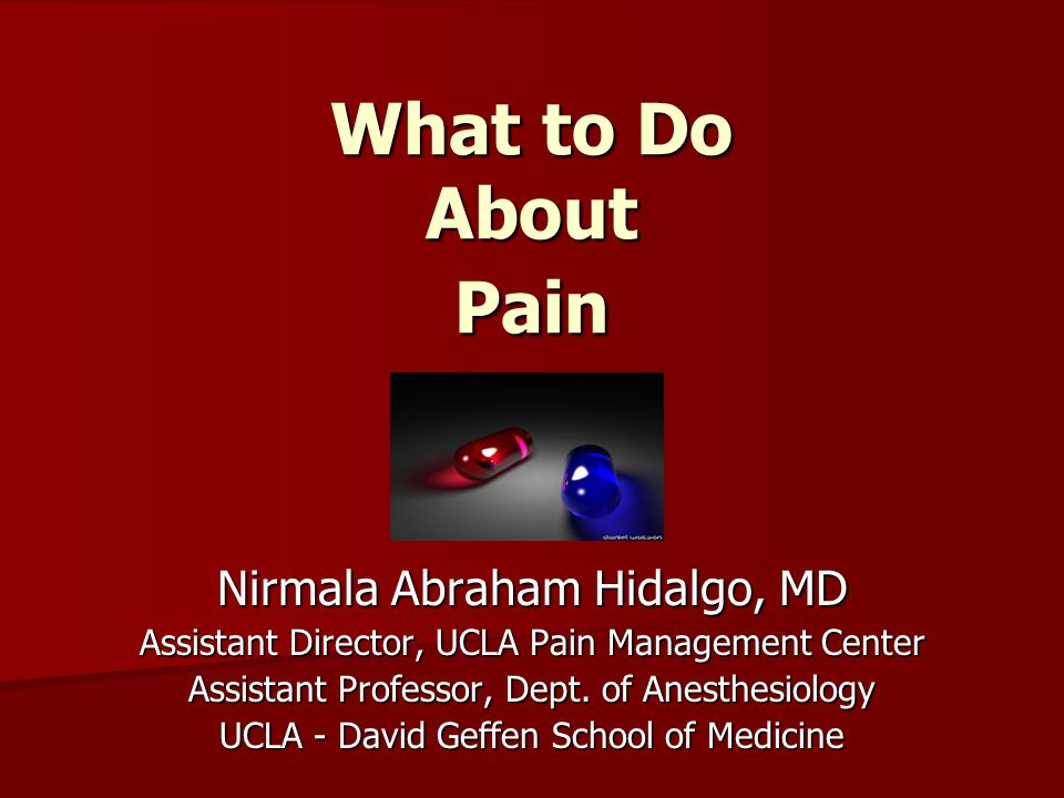 What to Do About Pain Nirmala Abraham Hidalgo, MD Assistant Director, UCLA Pain Management Center Assistant Professor, Dept. of Anesthesiology UCLA -