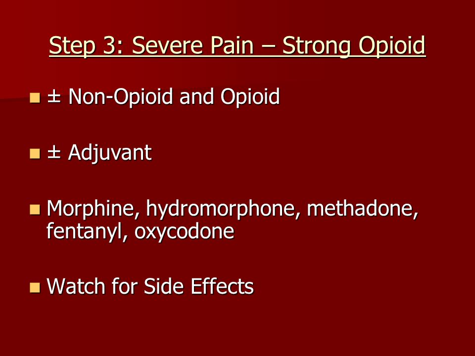 Step 3: Severe Pain – Strong Opioid ± Non-Opioid and Opioid ± Non-Opioid and Opioid ± Adjuvant ± Adjuvant Morphine, hydromorphone, methadone, fentanyl