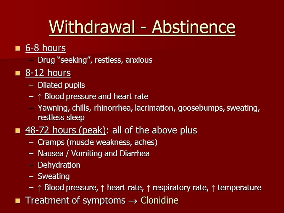 "Withdrawal - Abstinence 6-8 hours 6-8 hours –Drug ""seeking"", restless, anxious 8-12 hours 8-12 hours –Dilated pupils – ↑ Blood pressure and heart rate"