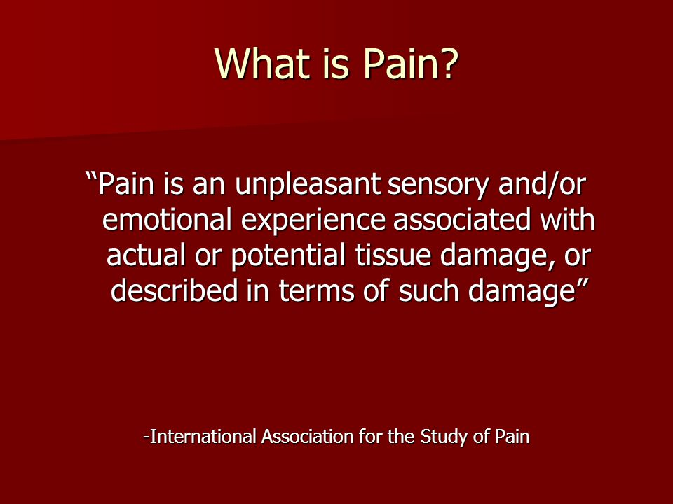 "What is Pain? ""Pain is an unpleasant sensory and/or emotional experience associated with actual or potential tissue damage, or described in terms of s"