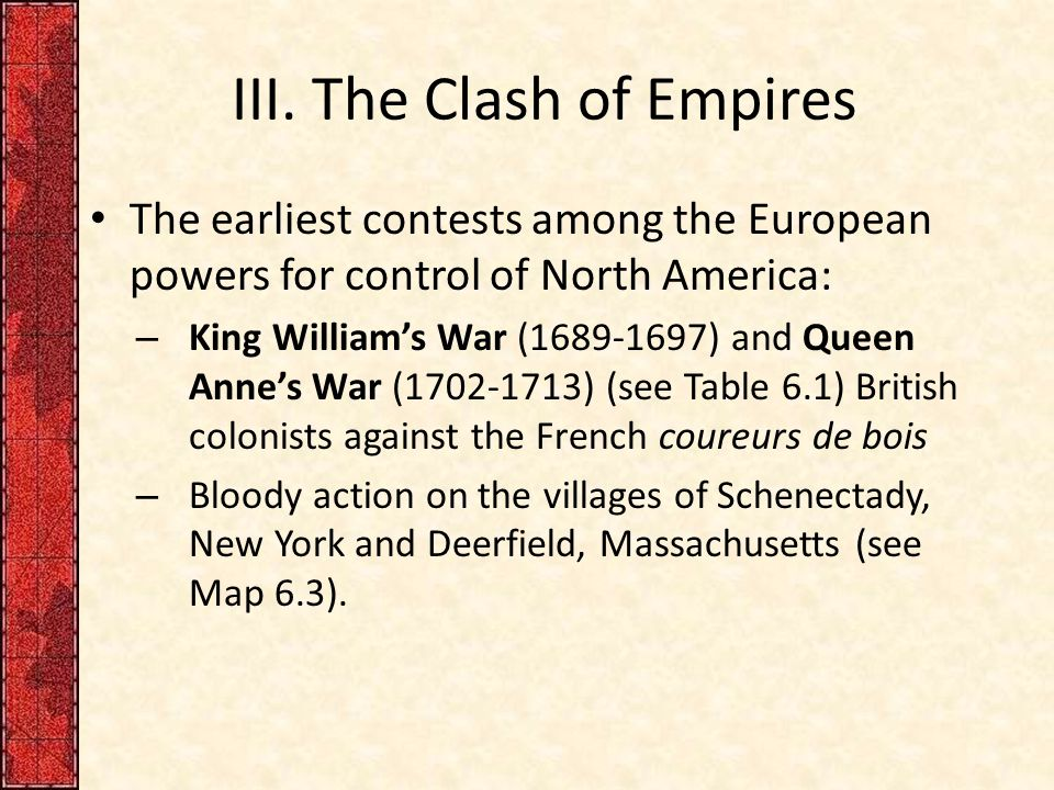III. The Clash of Empires The earliest contests among the European powers for control of North America: – King William's War (1689-1697) and Queen Ann