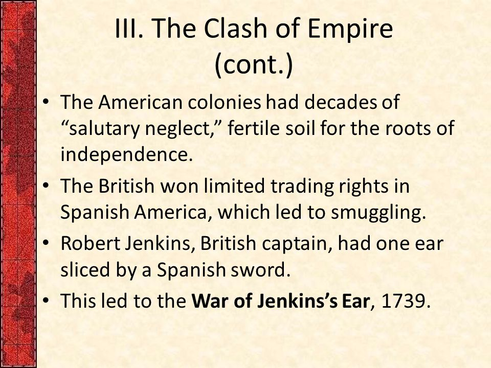 """III. The Clash of Empire (cont.) The American colonies had decades of """"salutary neglect,"""" fertile soil for the roots of independence. The British won"""