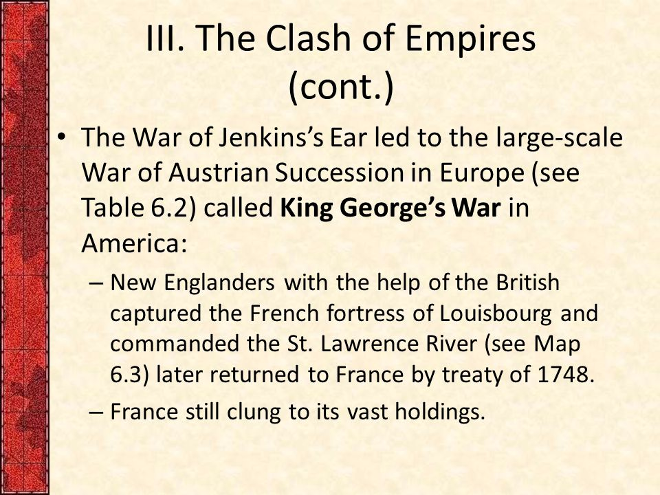 III. The Clash of Empires (cont.) The War of Jenkins's Ear led to the large-scale War of Austrian Succession in Europe (see Table 6.2) called King Geo