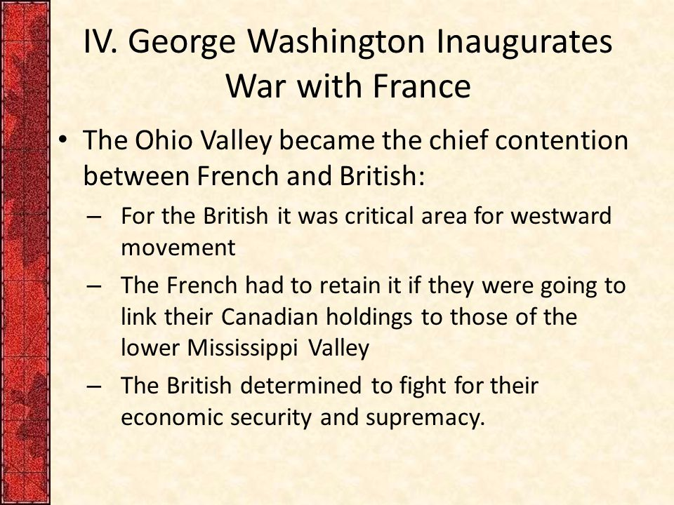 IV. George Washington Inaugurates War with France The Ohio Valley became the chief contention between French and British: – For the British it was cri
