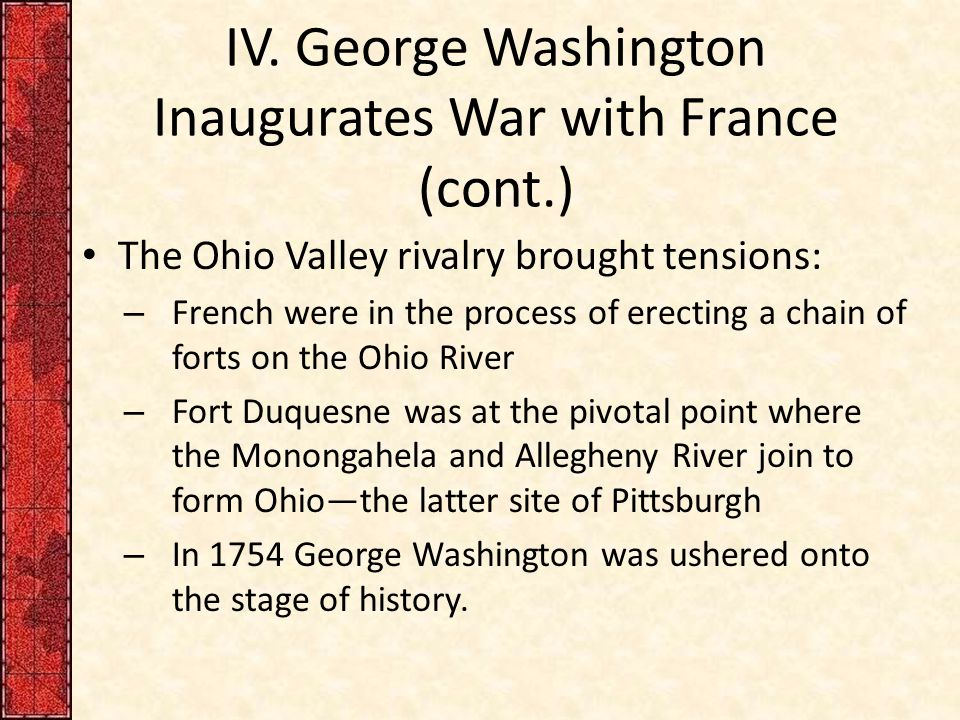 IV. George Washington Inaugurates War with France (cont.) The Ohio Valley rivalry brought tensions: – French were in the process of erecting a chain o