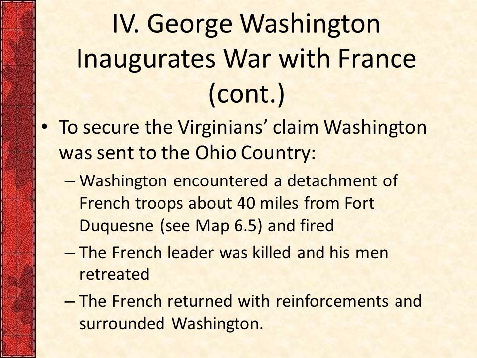 IV. George Washington Inaugurates War with France (cont.) To secure the Virginians' claim Washington was sent to the Ohio Country: – Washington encoun