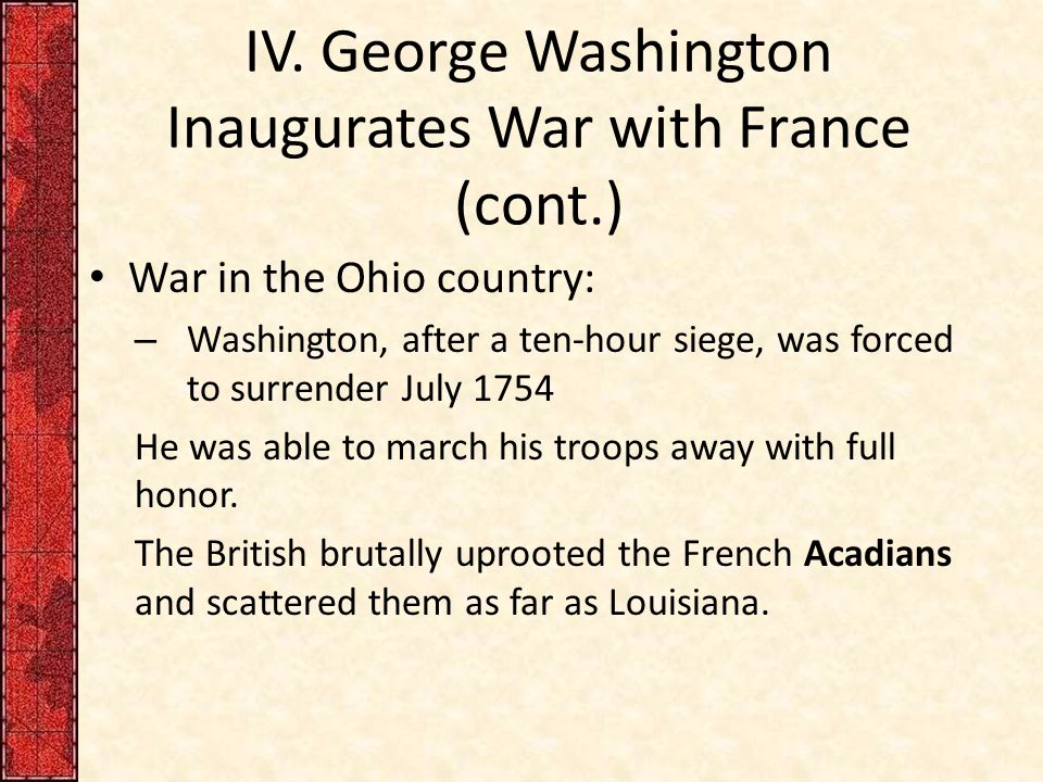IV. George Washington Inaugurates War with France (cont.) War in the Ohio country: – Washington, after a ten-hour siege, was forced to surrender July